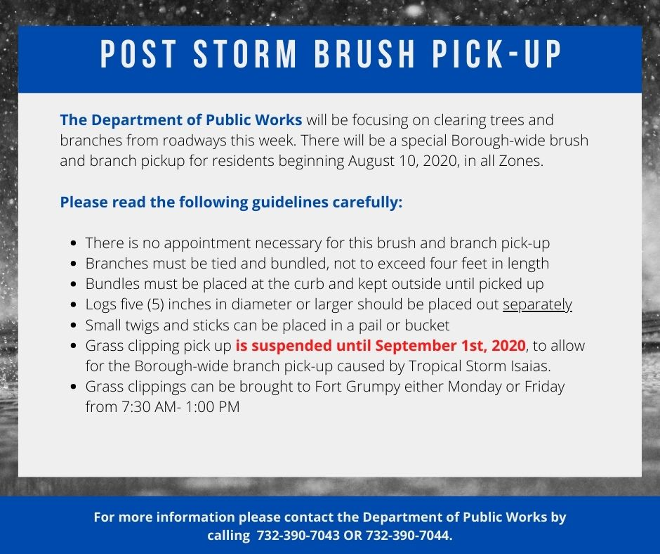 The Department of Public Works will be focusing on clearing trees and branches from roadways this week. There will be a special Borough-wide brush and branch pickup for residents beginning August 10, 2020, in all Zones.  Please read the following guidelines carefully:  -There is no appointment necessary for this brush and branch pick-up  -Branches must be tied and bundled, not to exceed four feet in length  -Bundles must be placed at the curb and kept outside until picked up  -Logs five (5) inches in diameter or larger should be placed out separately  -Small twigs and sticks can be placed in a pail or bucket  -Grass clipping pick-up is suspended until September 1st, 2020, to allow for the Borough-wide branch pick-up caused by Tropical Storm Isaias  -Grass clippings can be brought to Fort Grumpy either Monday or Friday from 7:30 AM- 1:00 PM