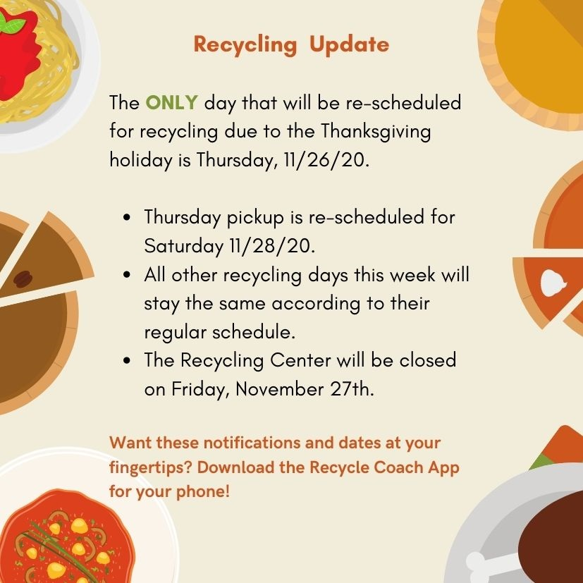 The ONLY day that will be re-scheduled for recycling due to the Thanksgiving holiday is Thursday, 11/26/20. Thursday pickup is re-scheduled for Saturday 11/28/20. All other recycling days this week will stay the same according to their regular schedule. The Recycling Center will be closed on Friday, November 27th. Want these notifications and dates at your fingertip, download the Recycle Coach App for your phone!